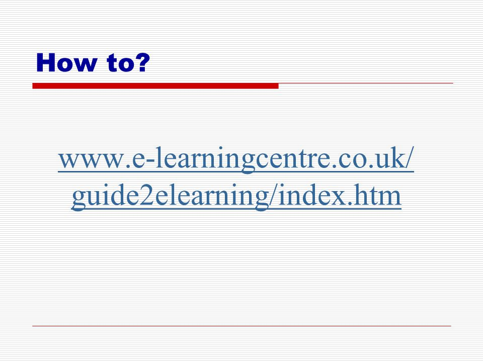 How to www.e-learningcentre.co.uk/ guide2elearning/index.htm