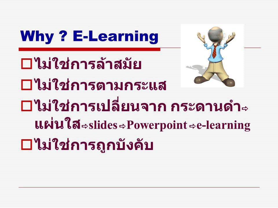 Why ? E-Learning  ไม่ใช่การล้าสมัย  ไม่ใช่การตามกระแส  ไม่ใช่การเปลี่ยนจาก กระดานดำ  แผ่นใส  slides  Powerpoint  e-learning  ไม่ใช่การถูกบังคั