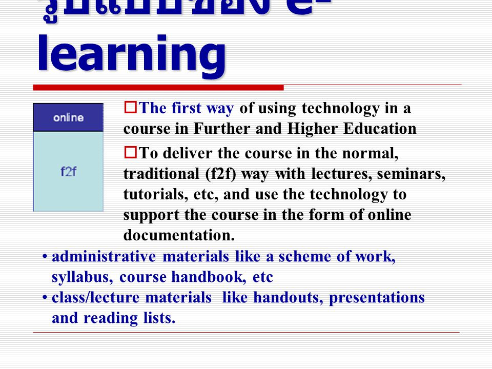 รูปแบบของ e- learning  The first way of using technology in a course in Further and Higher Education  To deliver the course in the normal, traditional (f2f) way with lectures, seminars, tutorials, etc, and use the technology to support the course in the form of online documentation.