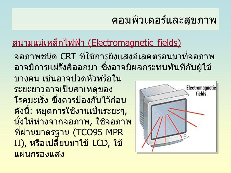 คอมพิวเตอร์และสุขภาพ สนามแม่เหล็กไฟฟ้า (Electromagnetic fields) จอภาพชนิด CRT ที่ใช้การยิงแสงอิเลคตรอนมาที่จอภาพ อาจมีการแผ่รังสีออกมา ซึ่งอาจมีผลกระท