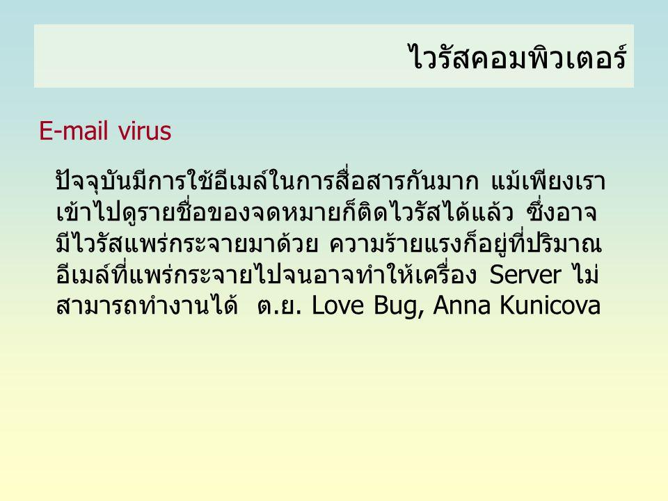 ไวรัสคอมพิวเตอร์ E-mail virus ปัจจุบันมีการใช้อีเมล์ในการสื่อสารกันมาก แม้เพียงเรา เข้าไปดูรายชื่อของจดหมายก็ติดไวรัสได้แล้ว ซึ่งอาจ มีไวรัสแพร่กระจาย