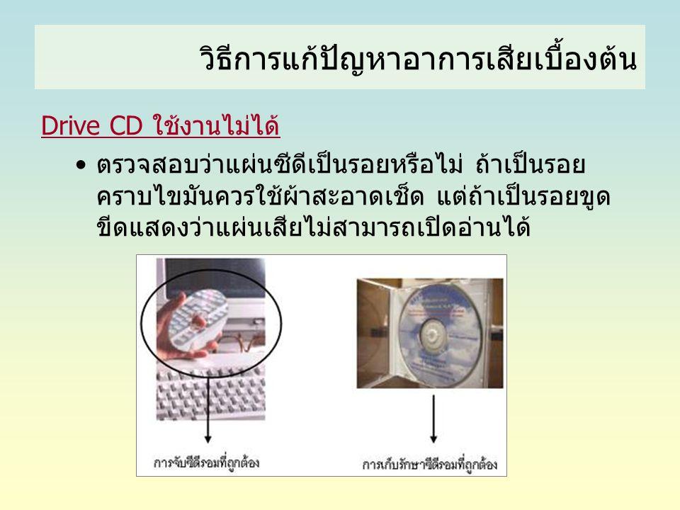 วิธีการแก้ปัญหาอาการเสียเบื้องต้น Drive CD ใช้งานไม่ได้ •ตรวจสอบว่าแผ่นซีดีเป็นรอยหรือไม่ ถ้าเป็นรอย คราบไขมันควรใช้ผ้าสะอาดเช็ด แต่ถ้าเป็นรอยขูด ขีดแ