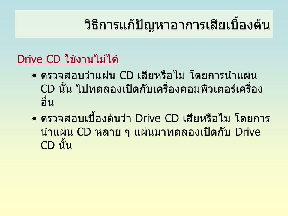 วิธีการแก้ปัญหาอาการเสียเบื้องต้น Drive CD ใช้งานไม่ได้ •ตรวจสอบว่าแผ่น CD เสียหรือไม่ โดยการนำแผ่น CD นั้น ไปทดลองเปิดกับเครื่องคอมพิวเตอร์เครื่อง อื