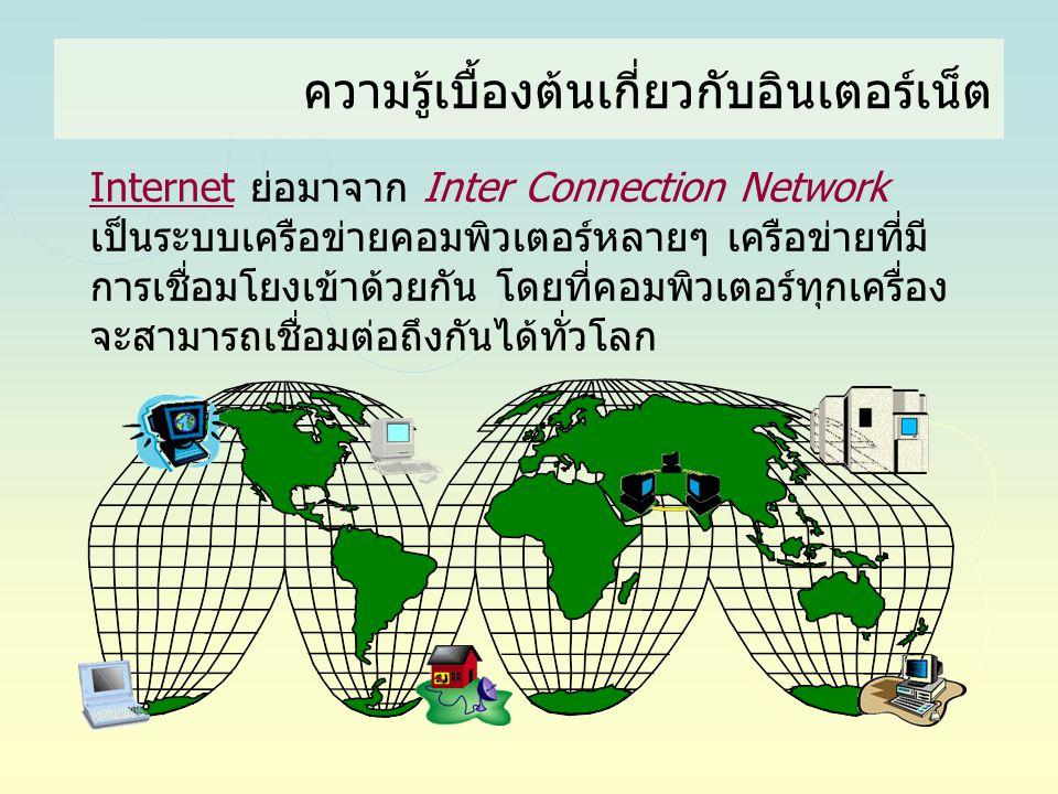 ความรู้เบื้องต้นเกี่ยวกับอินเตอร์เน็ต Internet ย่อมาจาก Inter Connection Network เป็นระบบเครือข่ายคอมพิวเตอร์หลายๆ เครือข่ายที่มี การเชื่อมโยงเข้าด้วย