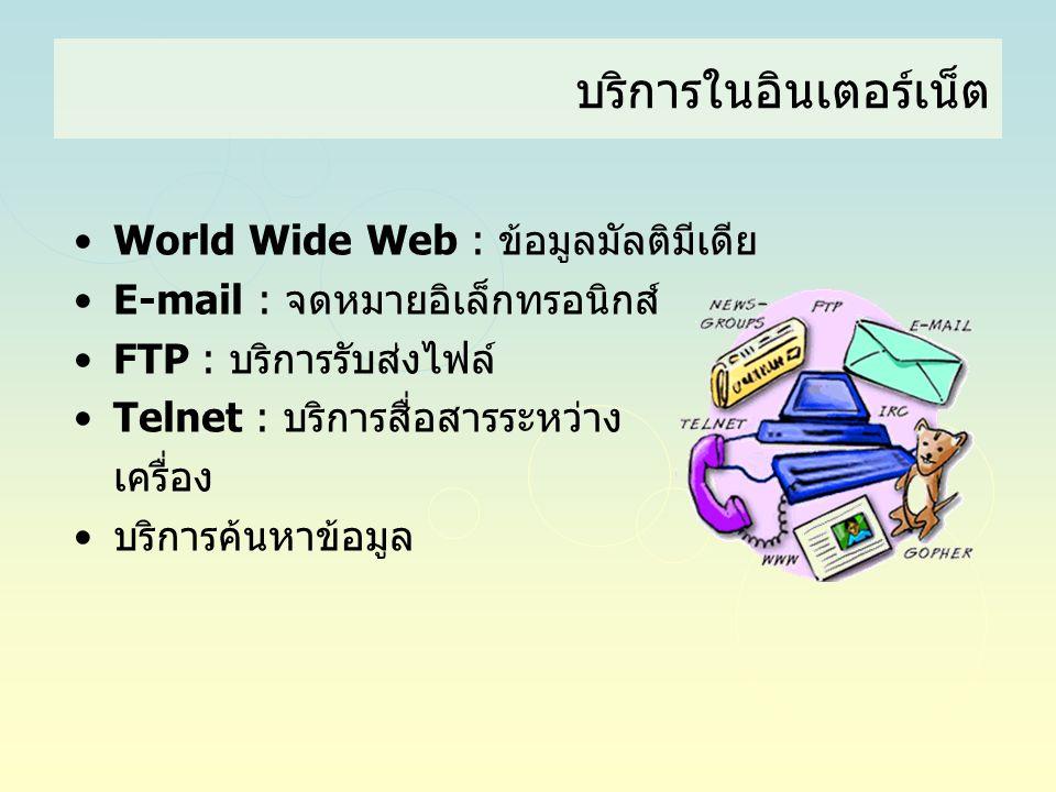 บริการในอินเตอร์เน็ต •World Wide Web : ข้อมูลมัลติมีเดีย •E-mail : จดหมายอิเล็กทรอนิกส์ •FTP : บริการรับส่งไฟล์ •Telnet : บริการสื่อสารระหว่าง เครื่อง