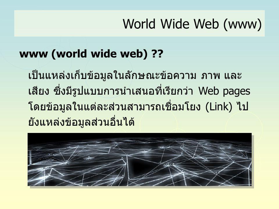 World Wide Web (www) www (world wide web) ?? เป็นแหล่งเก็บข้อมูลในลักษณะข้อความ ภาพ และ เสียง ซึ่งมีรูปแบบการนำเสนอที่เรียกว่า Web pages โดยข้อมูลในแต