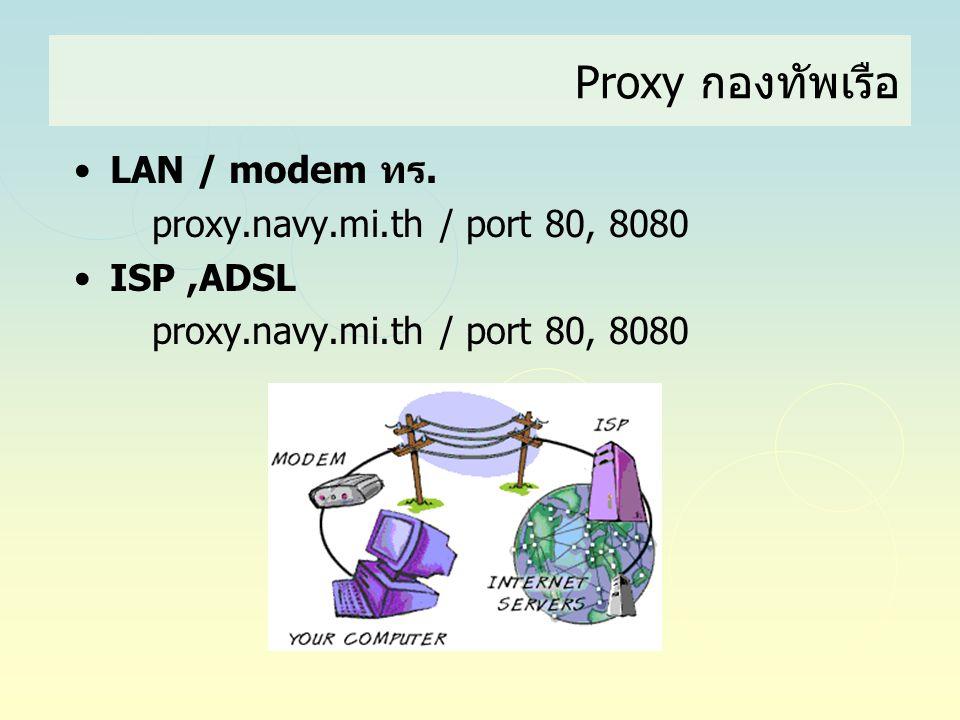 Proxy กองทัพเรือ •LAN / modem ทร. proxy.navy.mi.th / port 80, 8080 •ISP,ADSL proxy.navy.mi.th / port 80, 8080