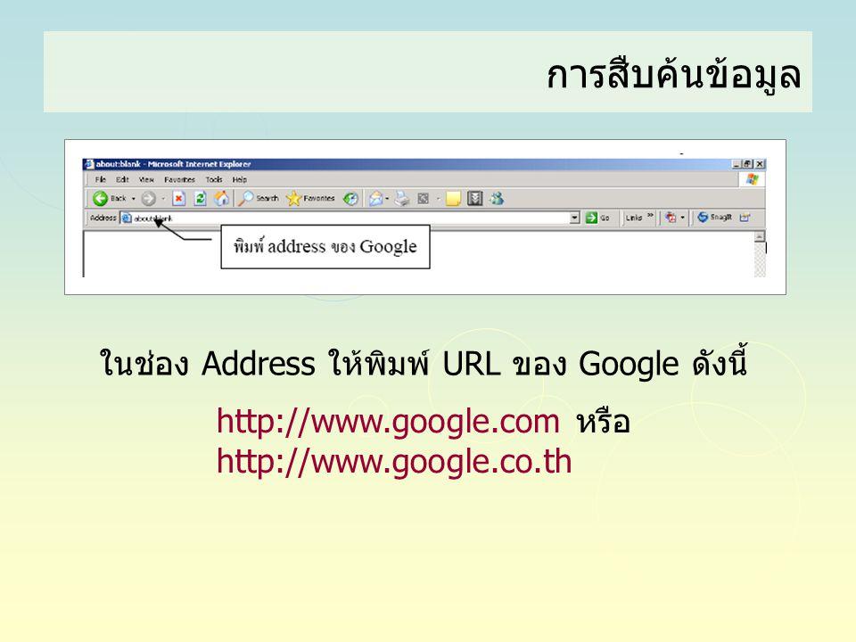 การสืบค้นข้อมูล ในช่อง Address ให้พิมพ์ URL ของ Google ดังนี้ http://www.google.com หรือ http://www.google.co.th