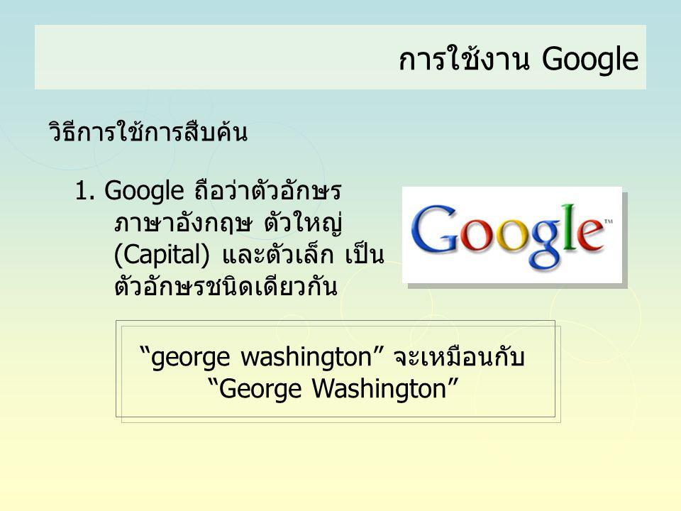 """การใช้งาน Google วิธีการใช้การสืบค้น 1. Google ถือว่าตัวอักษร ภาษาอังกฤษ ตัวใหญ่ (Capital) และตัวเล็ก เป็น ตัวอักษรชนิดเดียวกัน """"george washington"""" จะ"""