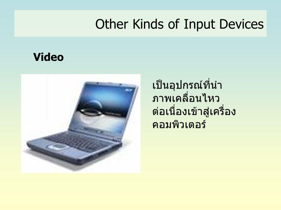 Other Kinds of Input Devices เป็นอุปกรณ์ที่นำ ภาพเคลื่อนไหว ต่อเนื่องเข้าสู่เครื่อง คอมพิวเตอร์ Video
