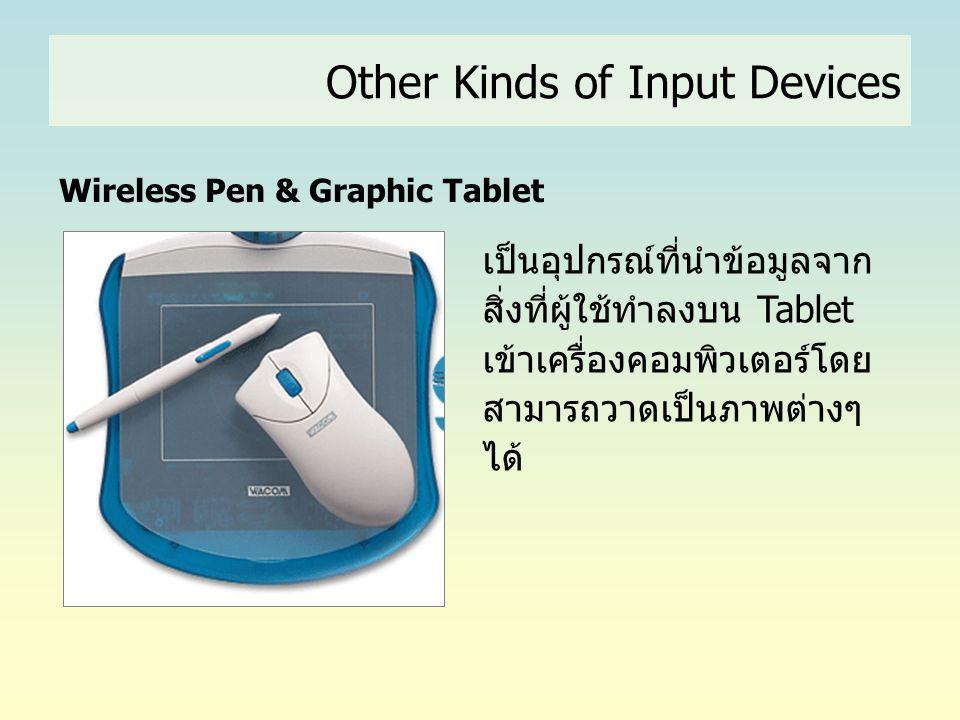 Other Kinds of Input Devices Wireless Pen & Graphic Tablet เป็นอุปกรณ์ที่นำข้อมูลจาก สิ่งที่ผู้ใช้ทำลงบน Tablet เข้าเครื่องคอมพิวเตอร์โดย สามารถวาดเป็