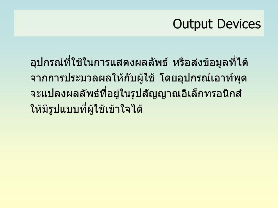 Output Devices อุปกรณ์ที่ใช้ในการแสดงผลลัพธ์ หรือส่งข้อมูลที่ได้ จากการประมวลผลให้กับผู้ใช้ โดยอุปกรณ์เอาท์พุต จะแปลงผลลัพธ์ที่อยู่ในรูปสัญญาณอิเล็กทร