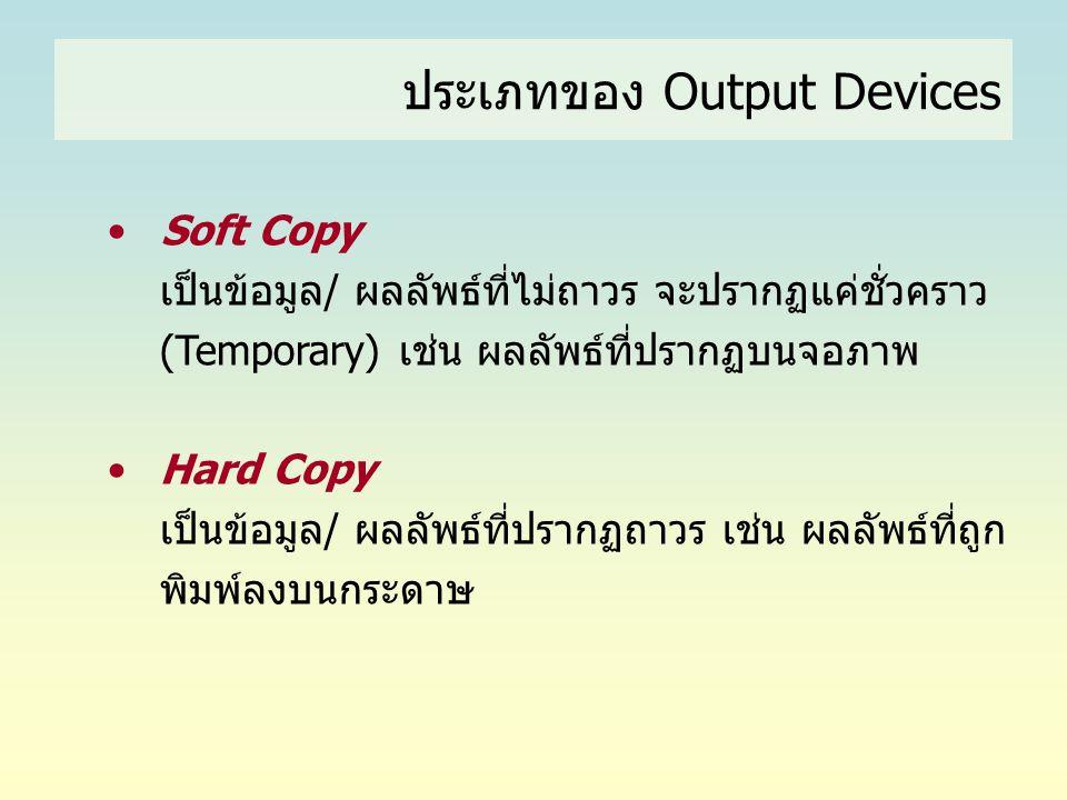 • Soft Copy เป็นข้อมูล/ ผลลัพธ์ที่ไม่ถาวร จะปรากฏแค่ชั่วคราว (Temporary) เช่น ผลลัพธ์ที่ปรากฏบนจอภาพ • Hard Copy เป็นข้อมูล/ ผลลัพธ์ที่ปรากฏถาวร เช่น