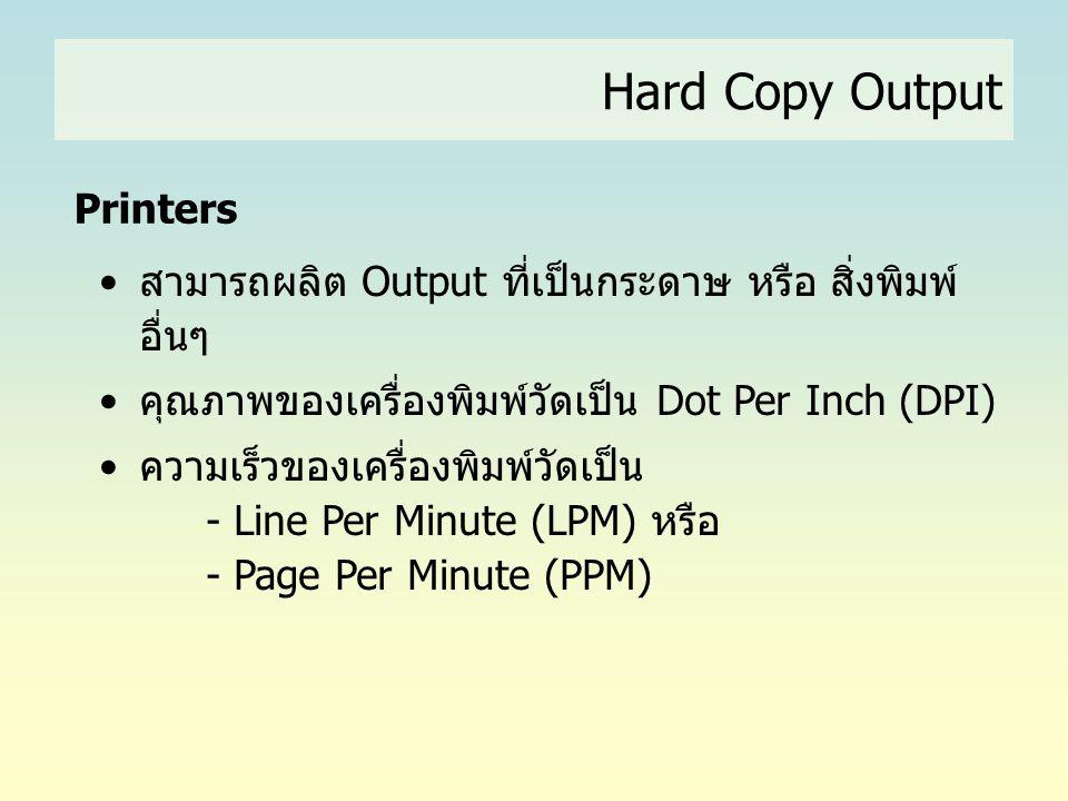 Hard Copy Output Printers •สามารถผลิต Output ที่เป็นกระดาษ หรือ สิ่งพิมพ์ อื่นๆ •คุณภาพของเครื่องพิมพ์วัดเป็น Dot Per Inch (DPI) •ความเร็วของเครื่องพิ