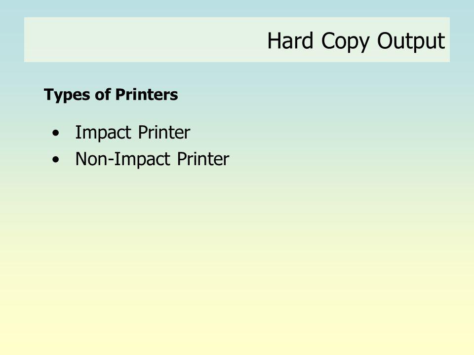 Hard Copy Output Types of Printers • Impact Printer • Non-Impact Printer