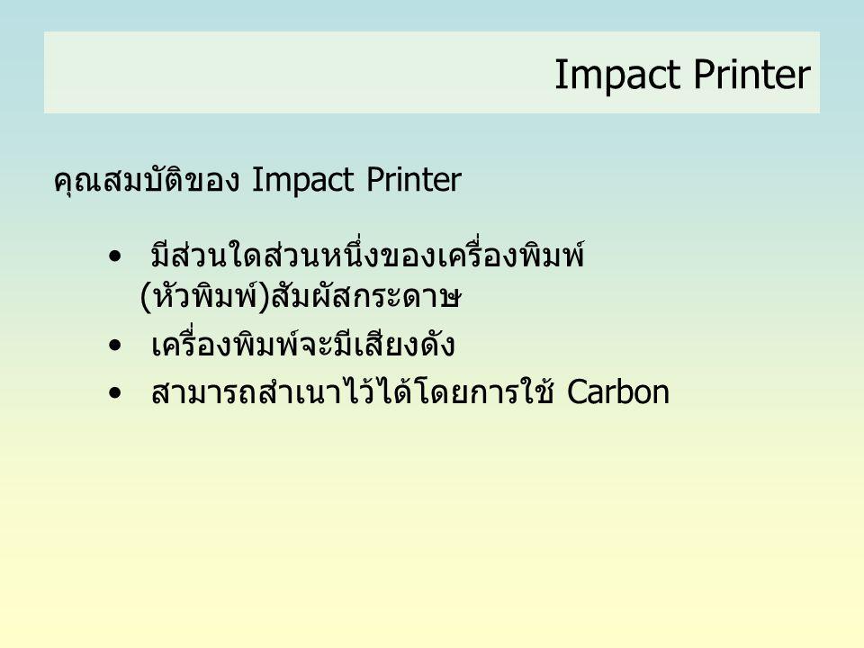คุณสมบัติของ Impact Printer • มีส่วนใดส่วนหนึ่งของเครื่องพิมพ์ (หัวพิมพ์)สัมผัสกระดาษ • เครื่องพิมพ์จะมีเสียงดัง • สามารถสำเนาไว้ได้โดยการใช้ Carbon I