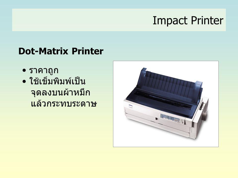 Dot-Matrix Printer • ราคาถูก • ใช้เข็มพิมพ์เป็น จุดลงบนผ้าหมึก แล้วกระทบระดาษ Impact Printer