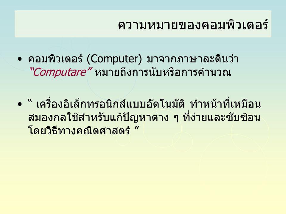 """•คอมพิวเตอร์ (Computer) มาจากภาษาละตินว่า """"Computare"""" หมายถึงการนับหรือการคำนวณ •"""" เครื่องอิเล็กทรอนิกส์แบบอัตโนมัติ ทำหน้าที่เหมือน สมองกลใช้สำหรับแก"""