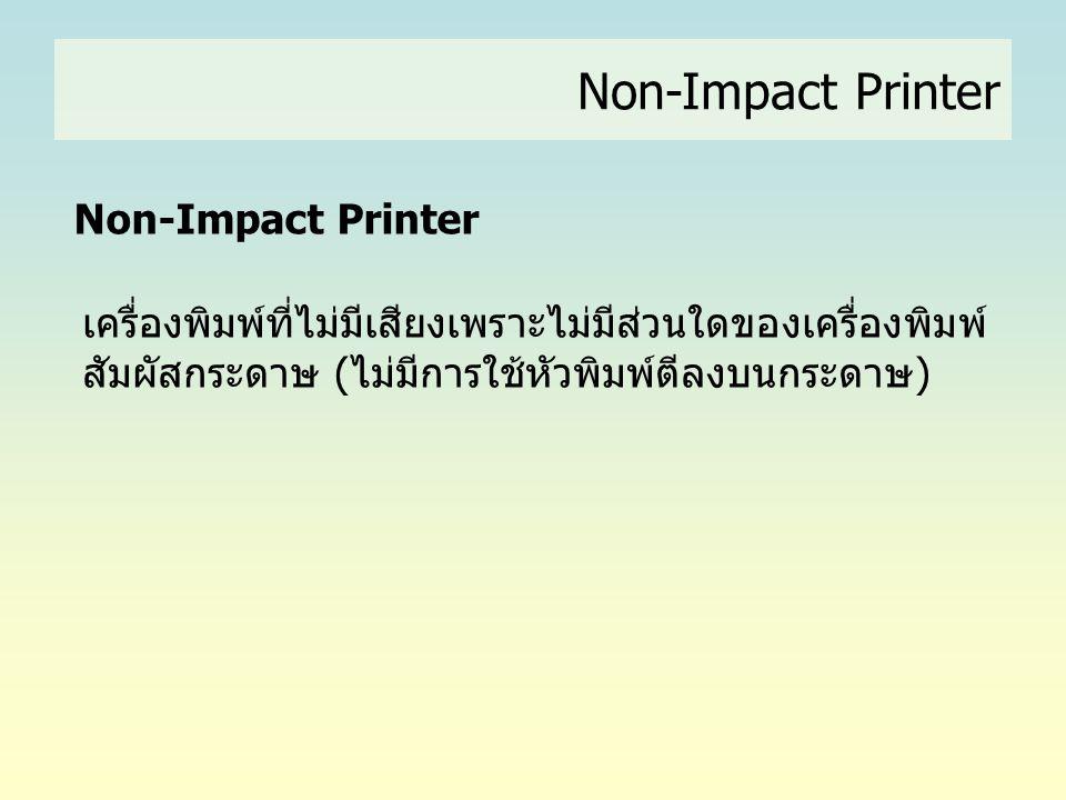 Non-Impact Printer เครื่องพิมพ์ที่ไม่มีเสียงเพราะไม่มีส่วนใดของเครื่องพิมพ์ สัมผัสกระดาษ (ไม่มีการใช้หัวพิมพ์ตีลงบนกระดาษ)