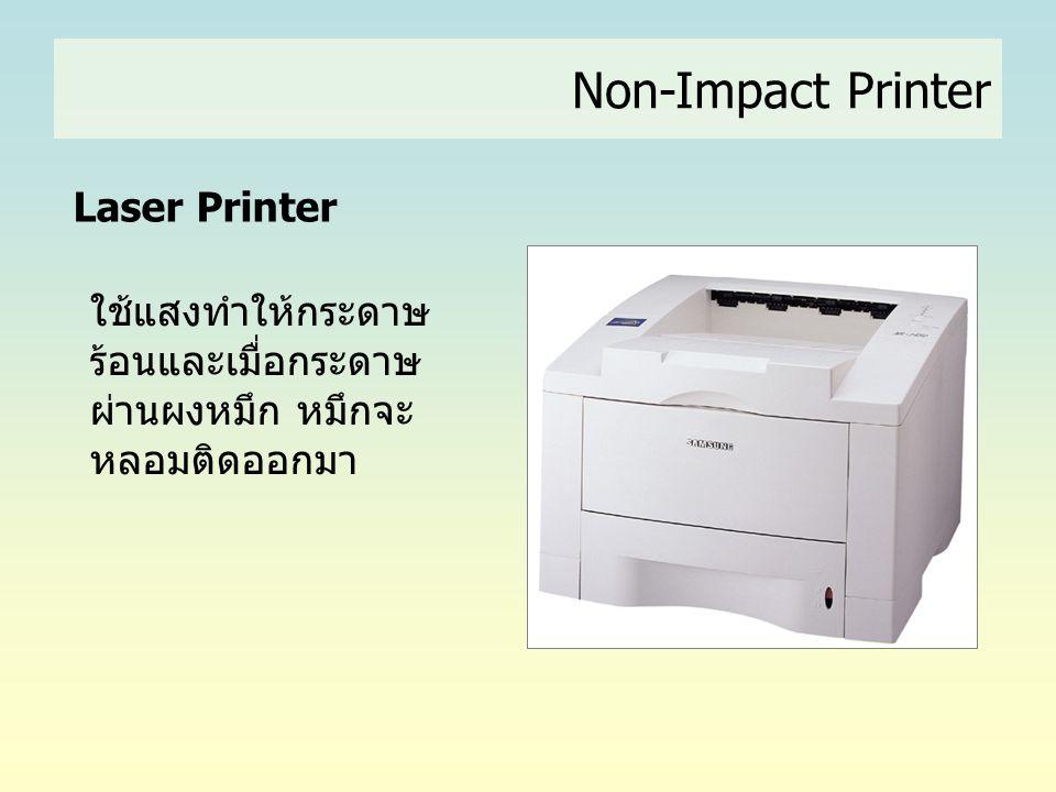 Laser Printer ใช้แสงทำให้กระดาษ ร้อนและเมื่อกระดาษ ผ่านผงหมึก หมึกจะ หลอมติดออกมา Non-Impact Printer