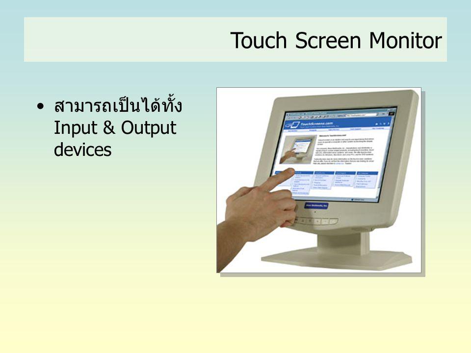 •สามารถเป็นได้ทั้ง Input & Output devices Touch Screen Monitor