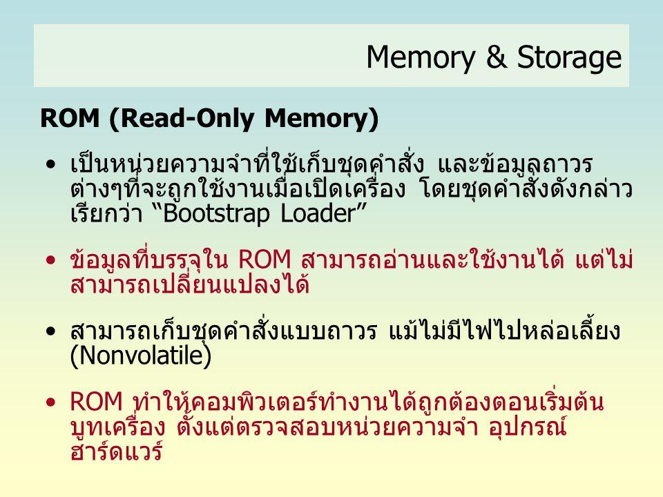 Memory & Storage ROM (Read-Only Memory) •เป็นหน่วยความจำที่ใช้เก็บชุดคำสั่ง และข้อมูลถาวร ต่างๆที่จะถูกใช้งานเมื่อเปิดเครื่อง โดยชุดคำสั่งดังกล่าว เรี