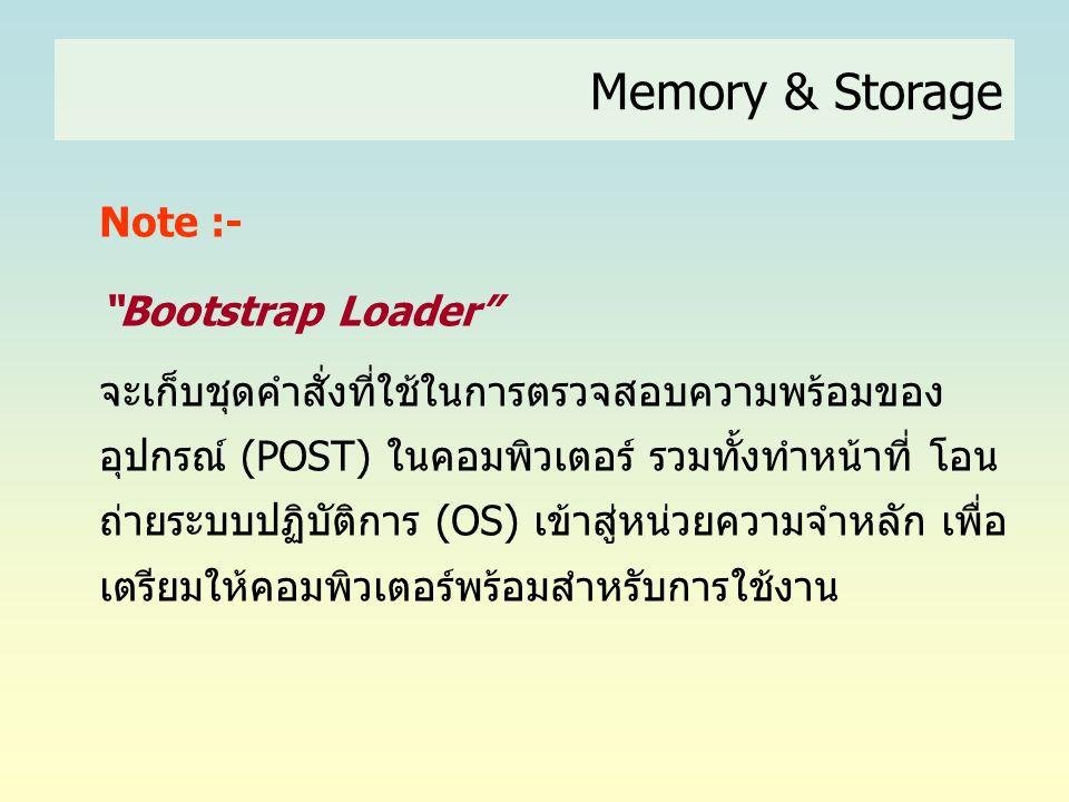 """Memory & Storage Note :- """"Bootstrap Loader"""" จะเก็บชุดคำสั่งที่ใช้ในการตรวจสอบความพร้อมของ อุปกรณ์ (POST) ในคอมพิวเตอร์ รวมทั้งทำหน้าที่ โอน ถ่ายระบบปฏ"""