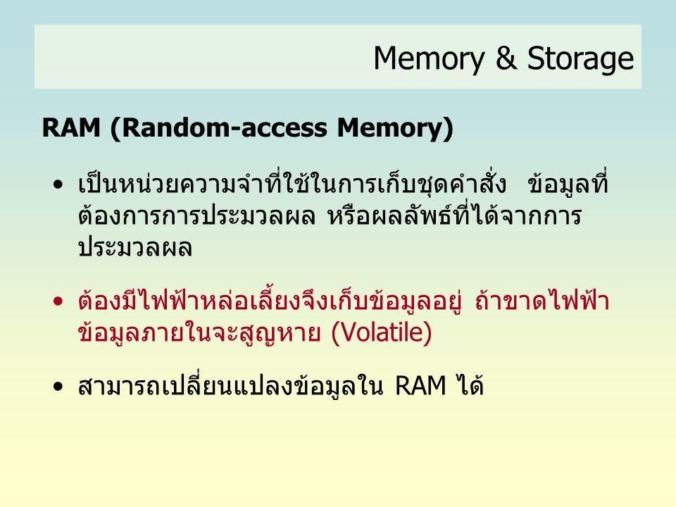 Memory & Storage RAM (Random-access Memory) •เป็นหน่วยความจำที่ใช้ในการเก็บชุดคำสั่ง ข้อมูลที่ ต้องการการประมวลผล หรือผลลัพธ์ที่ได้จากการ ประมวลผล •ต้