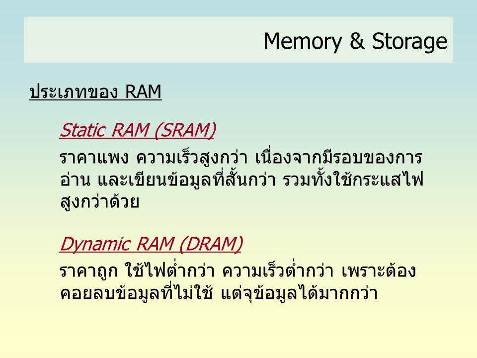 Memory & Storage ประเภทของ RAM Static RAM (SRAM) ราคาแพง ความเร็วสูงกว่า เนื่องจากมีรอบของการ อ่าน และเขียนข้อมูลที่สั้นกว่า รวมทั้งใช้กระแสไฟ สูงกว่า