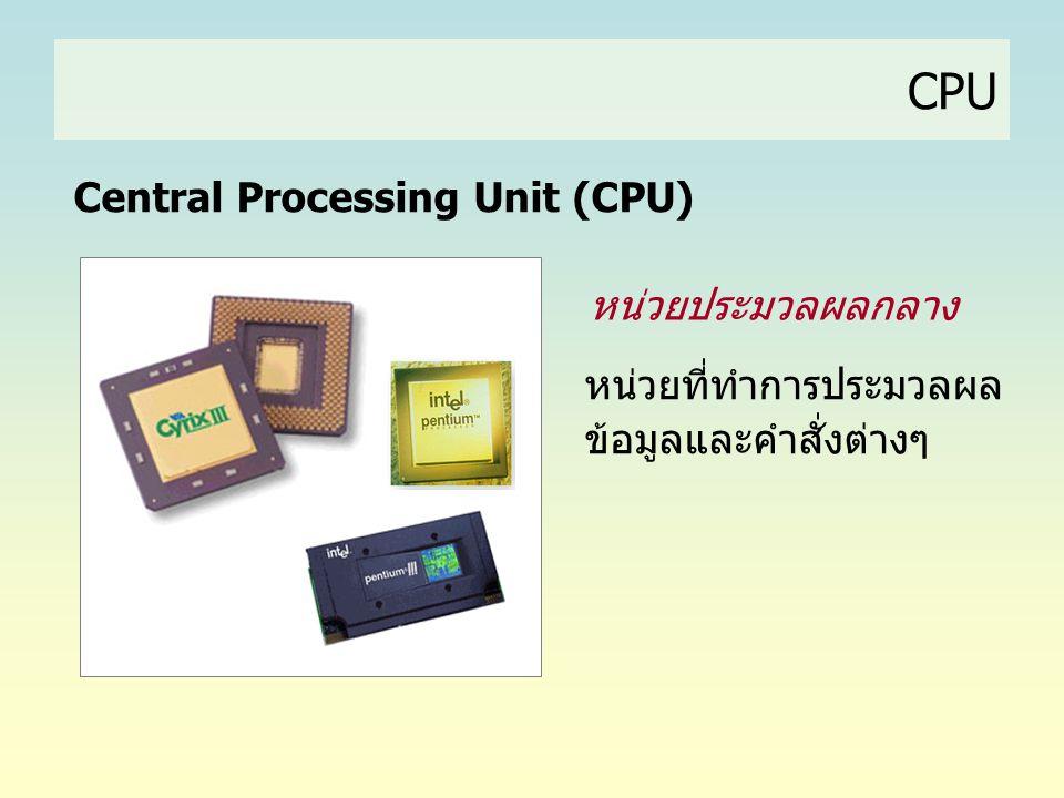 CPU หน่วยที่ทำการประมวลผล ข้อมูลและคำสั่งต่างๆ Central Processing Unit (CPU) หน่วยประมวลผลกลาง