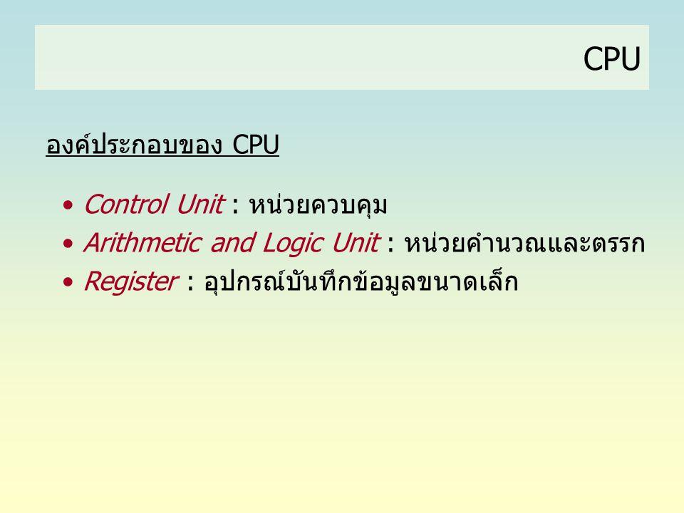 CPU องค์ประกอบของ CPU • Control Unit : หน่วยควบคุม • Arithmetic and Logic Unit : หน่วยคำนวณและตรรก • Register : อุปกรณ์บันทึกข้อมูลขนาดเล็ก