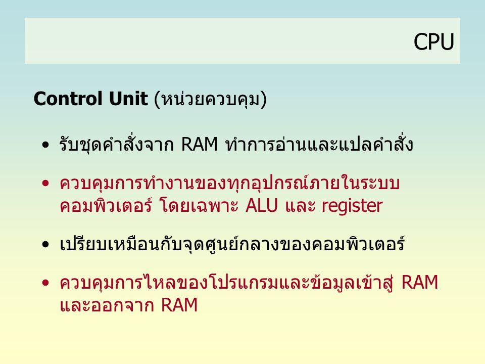 CPU Control Unit (หน่วยควบคุม) •รับชุดคำสั่งจาก RAM ทำการอ่านและแปลคำสั่ง •ควบคุมการทำงานของทุกอุปกรณ์ภายในระบบ คอมพิวเตอร์ โดยเฉพาะ ALU และ register