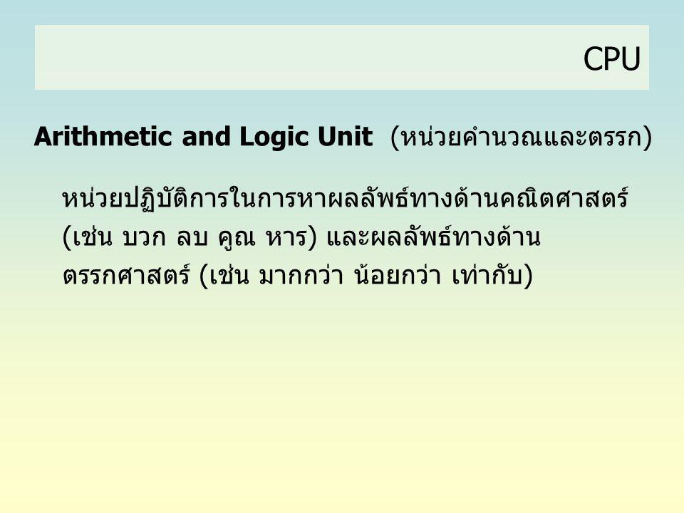 CPU Arithmetic and Logic Unit (หน่วยคำนวณและตรรก) หน่วยปฏิบัติการในการหาผลลัพธ์ทางด้านคณิตศาสตร์ (เช่น บวก ลบ คูณ หาร) และผลลัพธ์ทางด้าน ตรรกศาสตร์ (เ
