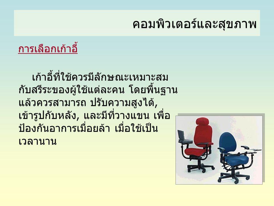 คอมพิวเตอร์และสุขภาพ การเลือกเก้าอี้ เก้าอี้ที่ใช้ควรมีลักษณะเหมาะสม กับสรีระของผู้ใช้แต่ละคน โดยพื้นฐาน แล้วควรสามารถ ปรับความสูงได้, เข้ารูปกับหลัง,