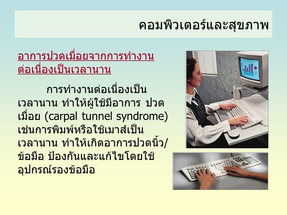 คอมพิวเตอร์และสุขภาพ อาการปวดเมื่อยจากการทำงาน ต่อเนื่องเป็นเวลานาน การทำงานต่อเนื่องเป็น เวลานาน ทำให้ผู้ใช้มีอาการ ปวด เมื่อย (carpal tunnel syndrom