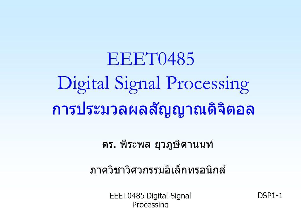 EEET0485 Digital Signal Processing DSP1-1 EEET0485 Digital Signal Processing การประมวลผลสัญญาณดิจิตอล ดร. พีระพล ยุวภูษิตานนท์ ภาควิชาวิศวกรรมอิเล็กทร