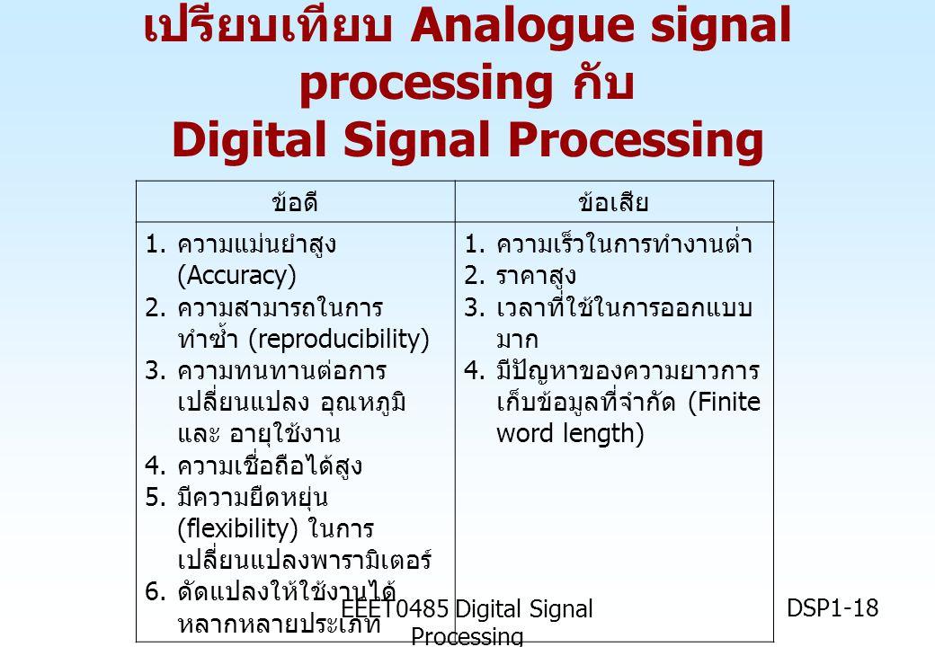 EEET0485 Digital Signal Processing DSP1-18 ข้อดีข้อเสีย 1. ความแม่นยำสูง (Accuracy) 2. ความสามารถในการ ทำซ้ำ (reproducibility) 3. ความทนทานต่อการ เปลี