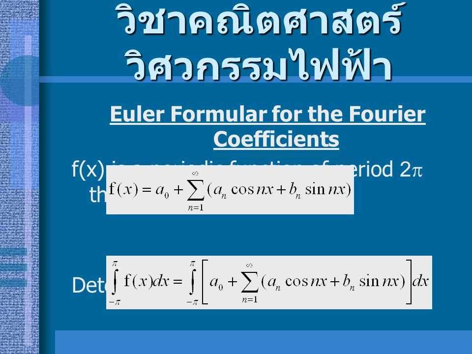 วิชาคณิตศาสตร์ วิศวกรรมไฟฟ้า Euler Formular for the Fourier Coefficients f(x) is a periodic function of period 2  that Determination of the constant