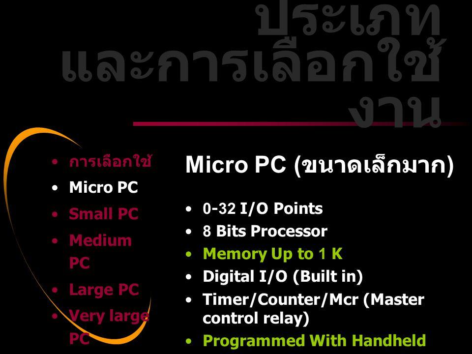 Dale Carnegie Training® Small PC ( ขนาดเล็ก ) ข้อมูลทั่วไป •32-128 I/O Points •8 Bits Processor •Memory Up to 2 K •Digital I/O (Local Only) •Timer/Counter/Mcr/Tcs (shift register) •Ladder or Boolean Language Only • การเลือกใช้ •Micro PC •Small PC •Medium PC •Large PC •Very large PC ประเภท และการเลือกใช้ งาน