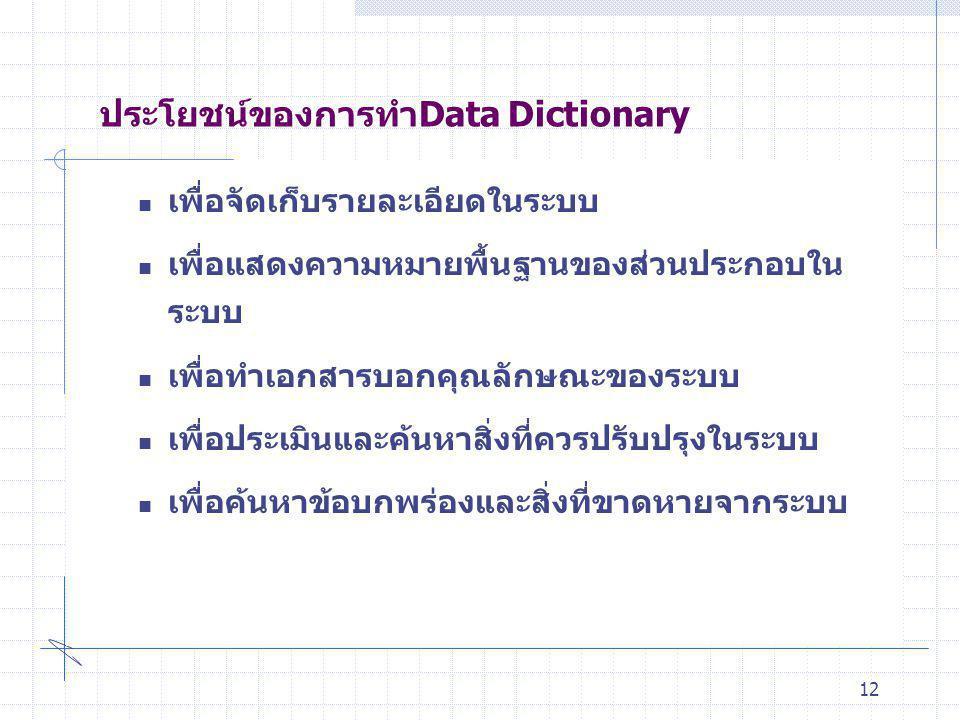 12  เพื่อจัดเก็บรายละเอียดในระบบ  เพื่อแสดงความหมายพื้นฐานของส่วนประกอบใน ระบบ  เพื่อทำเอกสารบอกคุณลักษณะของระบบ  เพื่อประเมินและค้นหาสิ่งที่ควรปร