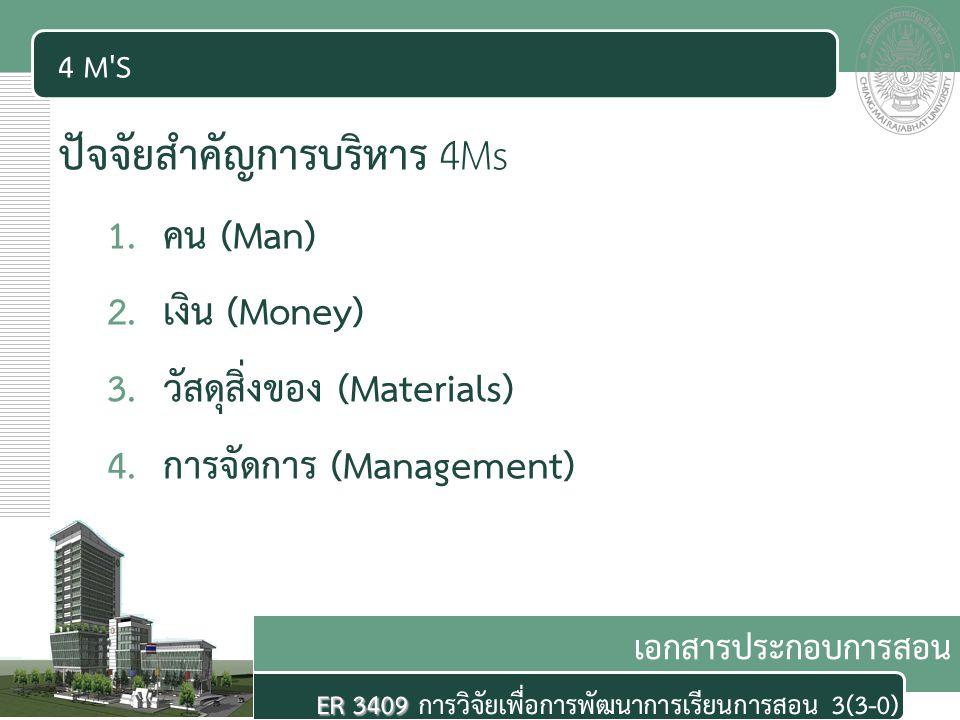 เอกสารประกอบการสอน ER 3409 ER 3409 การวิจัยเพื่อการพัฒนาการเรียนการสอน 3(3-0) 4 M'S ปัจจัยสำคัญการบริหาร 4Ms 1.คน (Man) 2.เงิน (Money) 3.วัสดุสิ่งของ