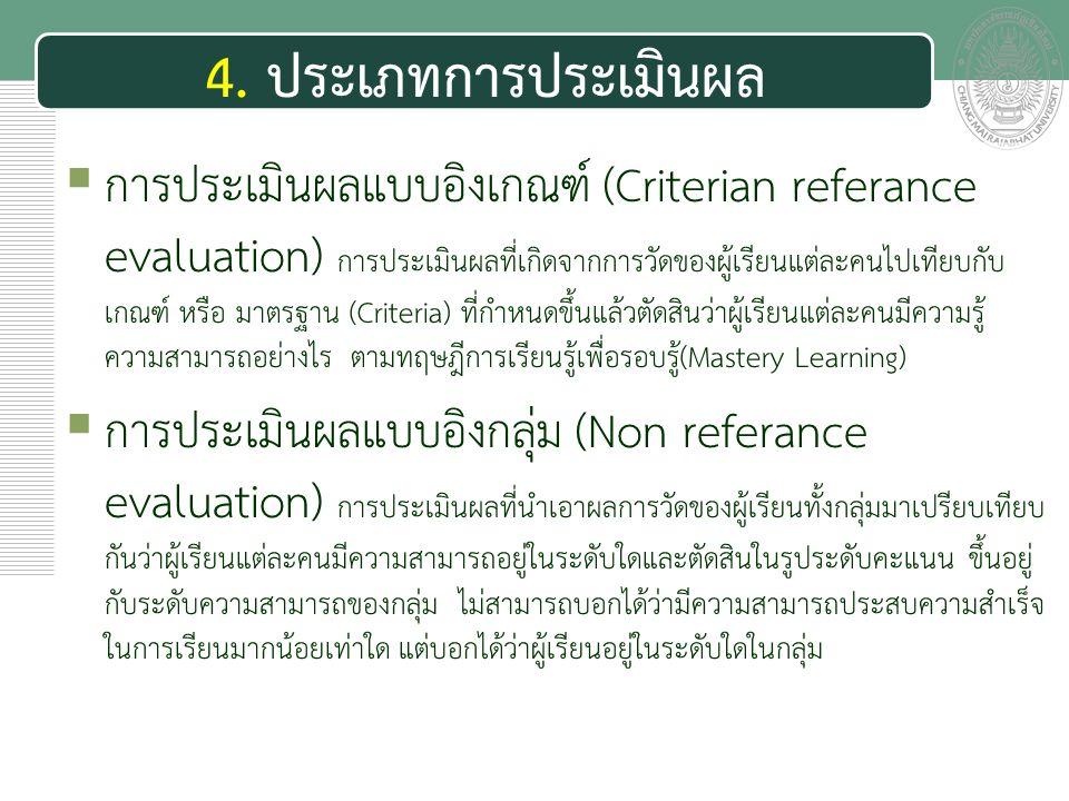 เอกสารประกอบการสอน 4. ประเภทการประเมินผล  การประเมินผลแบบอิงเกณฑ์ (Criterian referance evaluation) การประเมินผลที่เกิดจากการวัดของผู้เรียนแต่ละคนไปเท