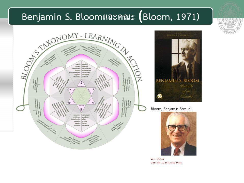 เอกสารประกอบการสอน Benjamin S. Bloomและคณะ (Bloom, 1971) Bloom, Benjamin Samuel Born: 1913 AD Died: 1999 AD, at 86 years of age.