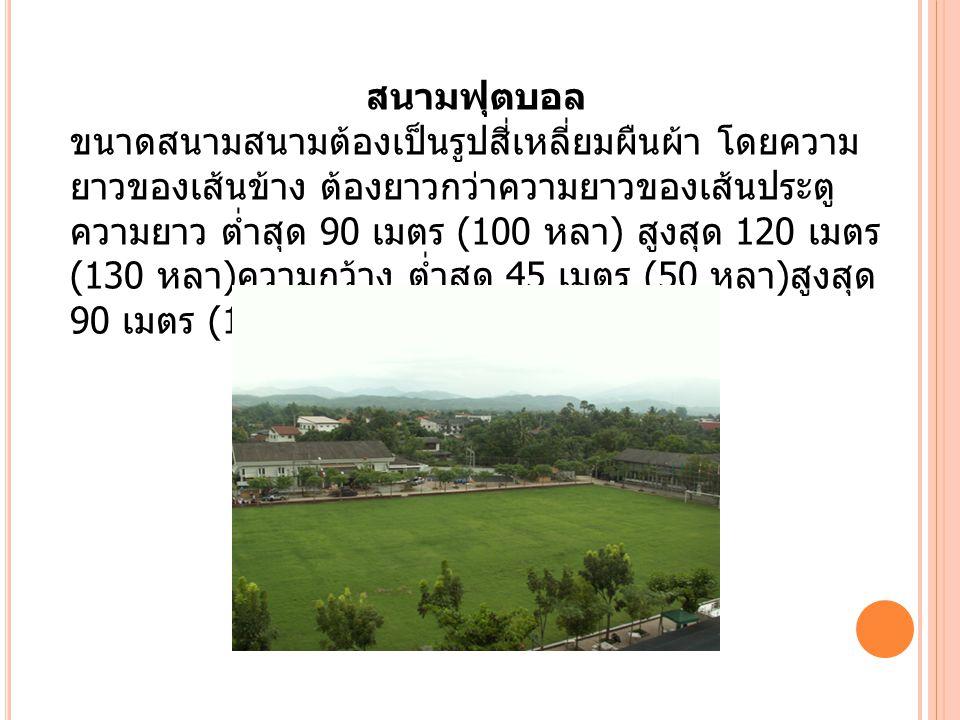 สนามฟุตบอล ขนาดสนามสนามต้องเป็นรูปสี่เหลี่ยมผืนผ้า โดยความ ยาวของเส้นข้าง ต้องยาวกว่าความยาวของเส้นประตู ความยาว ต่ำสุด 90 เมตร (100 หลา ) สูงสุด 120