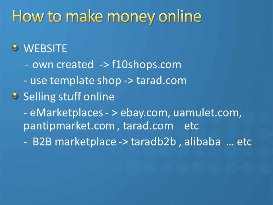 WEBSITE - own created -> f10shops.com - use template shop -> tarad.com Selling stuff online - eMarketplaces - > ebay.com, uamulet.com, pantipmarket.com, tarad.com etc - B2B marketplace -> taradb2b, alibaba … etc Post Classifieds - post sale/rent/lease - post offer service and more …..etc
