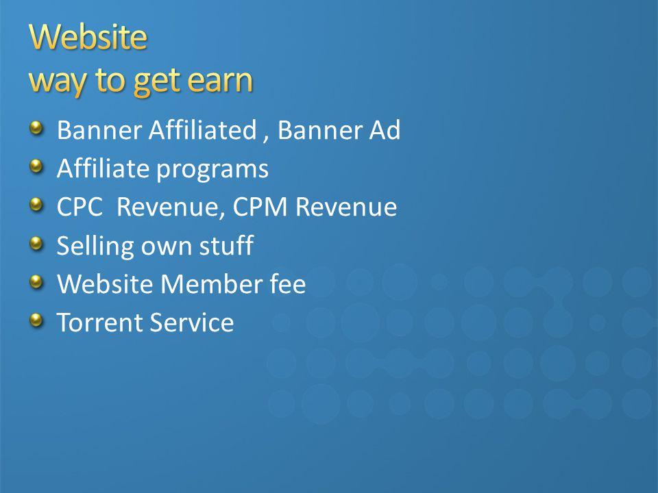 Banner Affiliated, Banner Ad Affiliate programs CPC Revenue, CPM Revenue Selling own stuff Website Member fee Torrent Service Shopping Cart Service / Online shop …… etc