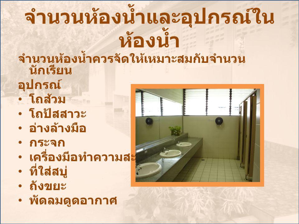 จำนวนห้องน้ำและอุปกรณ์ใน ห้องน้ำ จำนวนห้องน้ำควรจัดให้เหมาะสมกับจำนวน นักเรียน อุปกรณ์ • โถส้วม • โถปัสสาวะ • อ่างล้างมือ • กระจก • เครื่องมีอทำความสะ