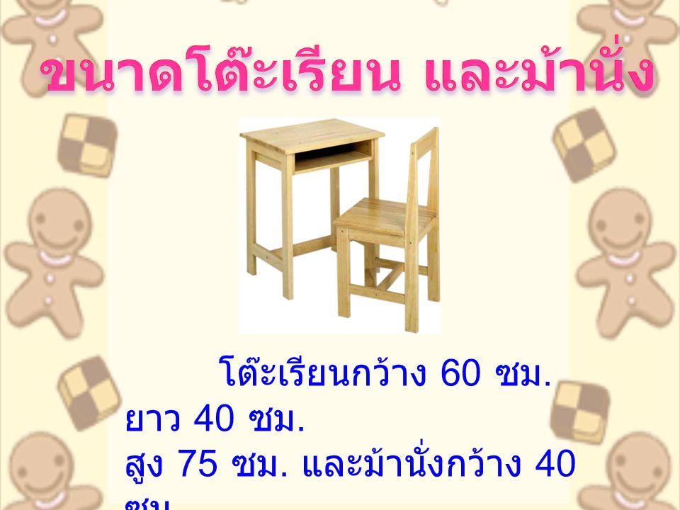 โต๊ะเรียนกว้าง 60 ซม. ยาว 40 ซม. สูง 75 ซม. และม้านั่งกว้าง 40 ซม. ยาว 45 ซม. สูง 85 ซม. ที่นั่ง สูงจากพื้น 45 ซม.