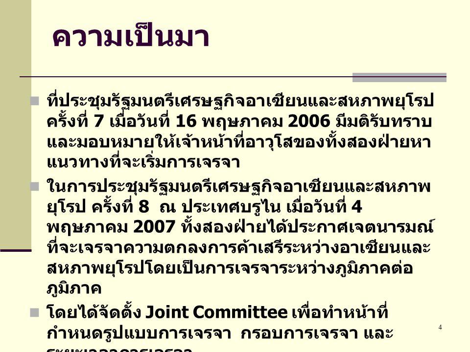 4 ความเป็นมา  ที่ประชุมรัฐมนตรีเศรษฐกิจอาเซียนและสหภาพยุโรป ครั้งที่ 7 เมื่อวันที่ 16 พฤษภาคม 2006 มีมติรับทราบ และมอบหมายให้เจ้าหน้าที่อาวุโสของทั้งสองฝ่ายหา แนวทางที่จะเริ่มการเจรจา  ในการประชุมรัฐมนตรีเศรษฐกิจอาเซียนและสหภาพ ยุโรป ครั้งที่ 8 ณ ประเทศบรูไน เมื่อวันที่ 4 พฤษภาคม 2007 ทั้งสองฝ่ายได้ประกาศเจตนารมณ์ ที่จะเจรจาความตกลงการค้าเสรีระหว่างอาเซียนและ สหภาพยุโรปโดยเป็นการเจรจาระหว่างภูมิภาคต่อ ภูมิภาค  โดยได้จัดตั้ง Joint Committee เพื่อทำหน้าที่ กำหนดรูปแบบการเจรจา กรอบการเจรจา และ ระยะเวลาการเจรจา  สำหรับพม่าสามารถเข้าร่วมการเจรจาในฐานะหนึ่งใน ประเทศสมาชิกอาเซียนในการเจรจาความตกลง การค้าเสรีระหว่างอาเซียนและสหภาพยุโรปได้