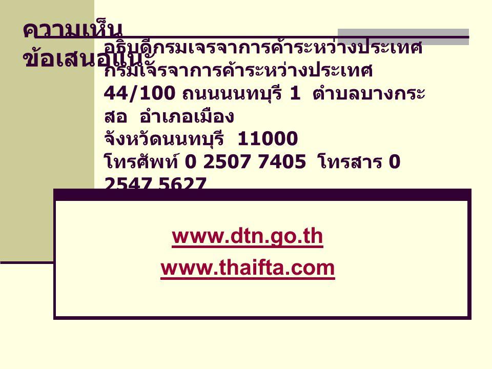 อธิบดีกรมเจรจาการค้าระหว่างประเทศ กรมเจรจาการค้าระหว่างประเทศ 44/100 ถนนนนทบุรี 1 ตำบลบางกระ สอ อำเภอเมือง จังหวัดนนทบุรี 11000 โทรศัพท์ 0 2507 7405 โทรสาร 0 2547 5627 www.dtn.go.th www.thaifta.com ความเห็น ข้อเสนอแนะ